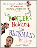 The Bowler's Holding, the Batsman's Willey: The Greatest Collection of Humorous Sporting Quotations Ever