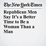Republican Men Say It's a Better Time to Be a Woman Than a Man | Claire Cain Miller