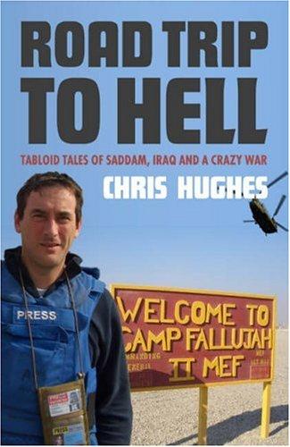 Road Trip to Hell: Tabloid Tales of Saddam, Iraq and a Bloody War: Tabloid Tales of Saddam, Iraq and a Crazy War