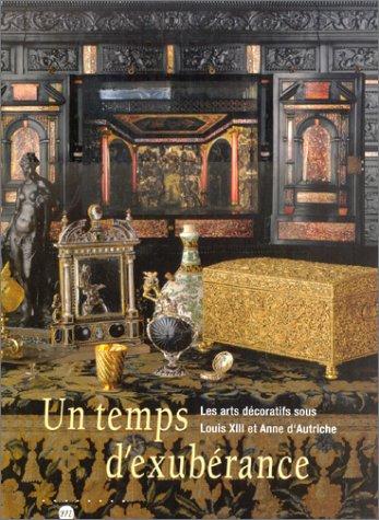 Un temps d'éxubérance - Les Arts Décoratifs sous Louis XIII et Anne d'Autriche - 1610-1661
