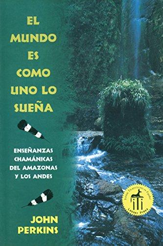 El mundo es como uno lo sueña: Enseñanzas chamanicas del Amazonas y los Andes  [Perkins, John] (Tapa Blanda)