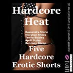 Hardcore Heat: Five Hardcore Erotic Shorts | Kassandra Stone,Morghan Rhees,Tawna Bickley,April Styles,Rennaey Necee
