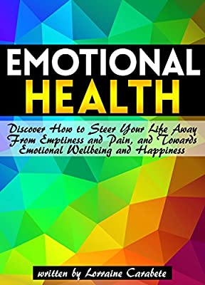 Emotional Health: Discover How to Steer Your Life Away From Emptiness and Pain, and Towards Emotional Wellbeing and Happiness ~ A Guide to Emotional Healing