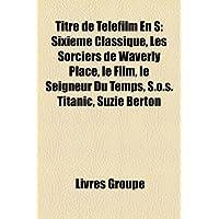 Titre de Tlfilm En S: Sixime Classique, Les Sorciers de Waverly Place, Le Film, Le Seigneur Du Temps, S.O.S. Titanic...