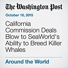 California Commission Deals Blow to SeaWorld's Ability to Breed Killer Whales (       UNABRIDGED) by Abby Philip Narrated by Jill Melancon