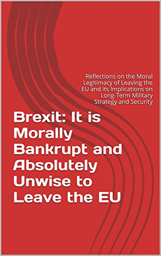 Brexit: It is Morally Bankrupt and Absolutely Unwise to Leave the EU: Reflections on the Moral Legitimacy of Leaving the EU and its Implications on Long-Term ... Strategy and Security (English Edition)