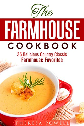 The Farmhouse Cookbook: 35 Delicious Country Classic Farmhouse Favorites (Soup & Bread) by Theresa Powell