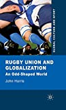 John Harris Rugby Union and Globalization: An Odd-Shaped World (Global Culture and Sport Series)