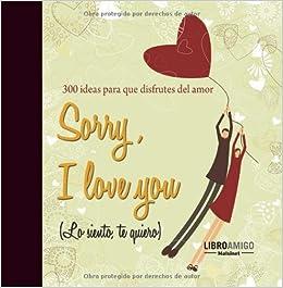 Sorry, I love you (Lo siento, te quiero): 300 ideas para que disfrutes