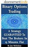 Binary Options Trading - A Strategy Guaranteed To Beat The Brokers In 15 Minutes Flat (English Edition)
