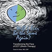Will I Ever Be the Same Again?: Transforming the Face of ECT (Shock Therapy) Audiobook by Carol A. Kivler Narrated by Deb Thomas