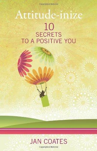 Attitude-Inize: 10 Secrets To A Positive You