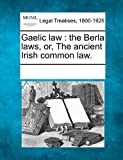 Gaelic law: the Berla laws, or, The ancient Irish common law.