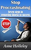 Stop Procrastinating - Seven steps to removing blocks to success