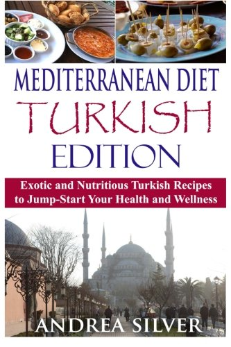 Mediterranean Diet Turkish Edition: Exotic and Nutritious Turkish Recipes to Jump-Start Your Health and Wellness (Mediterranean Cooking and Mediterranean Diet Recipes ) (Volume 3) by Andrea Silver
