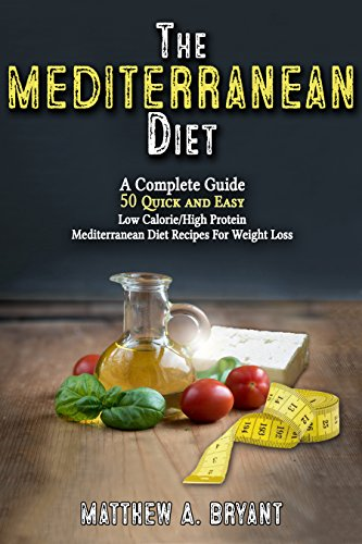 The Mediterranean Diet: A Complete Guide: Includes 50 Quick and Simple Low Calorie/High Protein Recipes For Busy Professionals and Mothers to Lose Weight, Burn Fat, Reduce Stress, and Increase Energy by Matthew A. Bryant