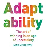 Adaptability: The Art of Winning in an Age of Uncertainty (Unabridged)by Max McKeown