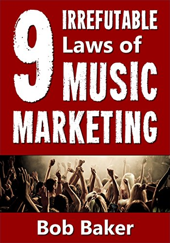 The 9 Irrefutable Laws of Music Marketing: How the most successful music acts promote themselves, attract fans...