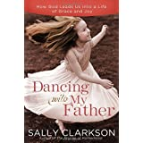 Dancing with My Father: How God Leads Us into a Life of Grace and Joy ~ Sally Clarkson
