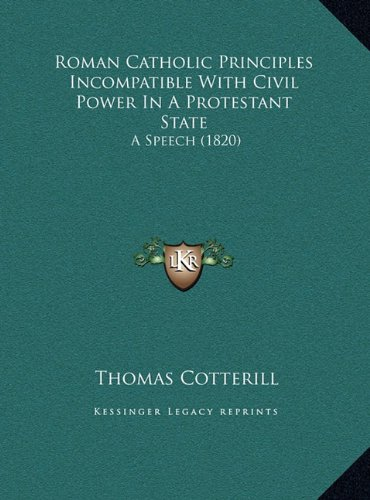 Roman Catholic Principles Incompatible with Civil Power in a Protestant State: A Speech (1820)