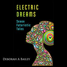 Electric Dreams: Seven Futuristic Tales (       UNABRIDGED) by Deborah A Bailey Narrated by Kendall Atkins Livick