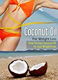 Coconut Oil For Weight Loss: How To Use Coconut Oil To Lose Weight Fast (Coconut Oil, Health, Weight Loss)