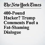 400-Pound Hacker? Trump Comments Fuel a Fat-Shaming Dialogue | Sarah Maslin Nir
