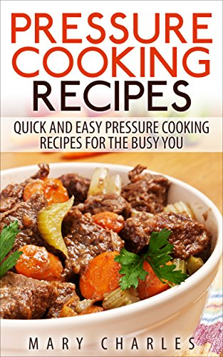 Pressure Cooking Recipes: Quick and Easy Pressure cooking Recipes For The Busy You by MARY CHARLES