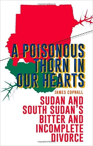 A Poisonous Thorn in Our Hearts: Sudan and South Sudan's Bitter and Incomplete Divorce