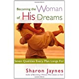 Becoming the Woman of His Dreams: Seven Qualities Every Man Longs For ~ Sharon Jaynes