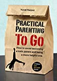 Practical Parenting To Go: How to avoid becoming a toxic parent and being a more helpful one (Children Can Succeed Book 1)