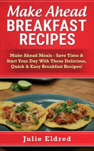 Make Ahead Breakfast Recipes: Make Ahead Meals - Save Time & Start Your Day With These Delicious, Quick & Easy Breakfast Recipes! (Frugal Cooking, Meals ... Recipes, Easy Meals, Slow Cooker Cookbook) by Julie Eldred