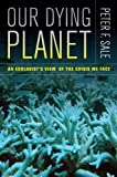 Peter Sale Our Dying Planet: An Ecologist's View of the Crisis We Face