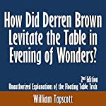 How Did Derren Brown Levitate the Table in Evening of Wonders? Unauthorized Explanations of the Floating Table Trick: 2nd Edition | William Tapscott