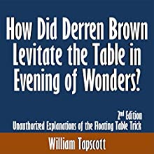 How Did Derren Brown Levitate the Table in Evening of Wonders? Unauthorized Explanations of the Floating Table Trick: 2nd Edition (       UNABRIDGED) by William Tapscott Narrated by Tom McElroy