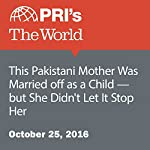 This Pakistani Mother Was Married Off as a Child—but She Didn't Let It Stop Her   Carolyn Beeler