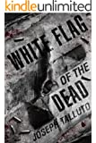 White Flag Of The Dead: A Zombie Novel (The White Flag series Book 1)