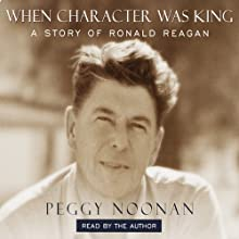 When Character Was King: A Story of Ronald Reagan (       ABRIDGED) by Peggy Noonan Narrated by Peggy Noonan