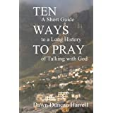 Ten Ways to Pray: A Short Guide to a Long History of Talking with God ~ Dawn Duncan Harrell