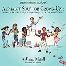 Alphabet Soup for Grown-Ups: 26 Ways to Not Worry (Really!), Be Happy (Truly!), and Get over Yourself (Finally!) (       UNABRIDGED) by Anthony Meindl Narrated by Anthony Meindl