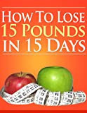 HOW TO LOSE 15 POUNDS IN 15 DAYS