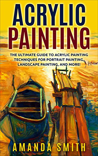 Acrylic Painting: The Ultimate Guide To Acrylic Painting Techniques For Portrait Painting, Landscape Painting, And More! (Acrylic Painting Techniques, How To Paint, Acrylic Painting for Beginners)