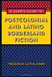 img - for A User's Guide to Postcolonial and Latino Borderland Fiction (Joe R. and Teresa Lozano Long Series in Latin American and Latino Art and Culture) book / textbook / text book