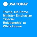 Trump, UK Prime Minister Emphasize 'Special Relationship' at White House | David Jackson,Gregory Korte