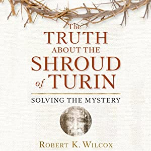 The Truth About the Shroud of Turin: Solving the Mystery | [Robert K. Wilcox]