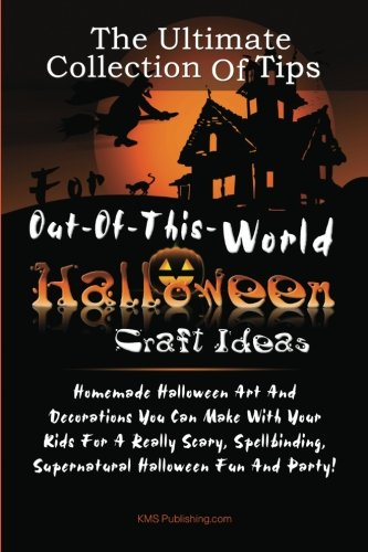 The Ultimate Collection Of Tips For Out-Of-This-World Halloween Craft Ideas: Homemade Halloween Art And Decorations You Can Make With Your Kids For A. Supernatural Halloween Fun And Party!