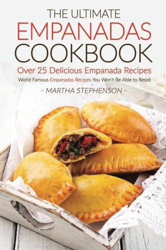 The Ultimate Empanadas Cookbook, Over 25 Delicious Empanada Recipes: World Famous Empanadas Recipes You Won?t Be Able to Resist by Martha Stephenson