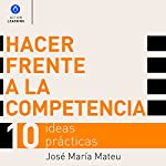Hacer Frente a la Competencia [Dealing with Competition]: 10 Ideas Prácticas [10 Practical Ideas] | José María Mateu