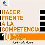 Hacer Frente a la Competencia [Dealing with Competition]: 10 Ideas Prácticas [10 Practical Ideas] | José María Mateu