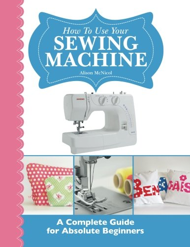 How To Use Your Sewing Machine: A Complete Guide for Absolute Beginners (Clothes Sewing Machine compare prices)